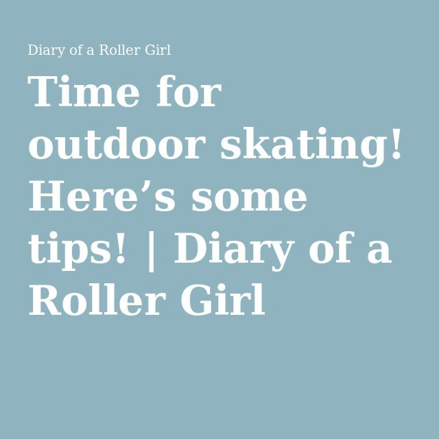 Time for outdoor skating! Here's some tips!   Diary of a Roller Girl