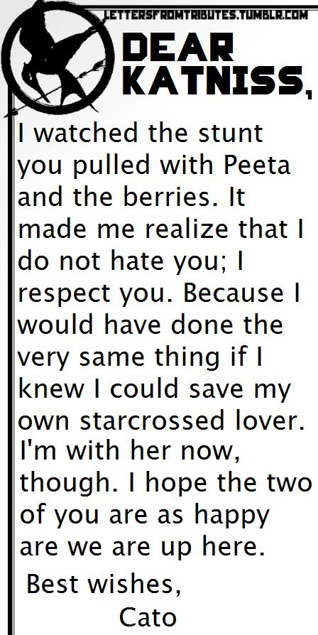 [[Dear Katniss,I watched the stunt you pulled with Peeta and the berries. It made me realize that I do not hate you; I respect you. Because I would have done the very same thing if I knew I could save my own starcrossed lover. I'm with her now, though. I hope the two of you are as happy as we are up here.Best wishes,Cato]]