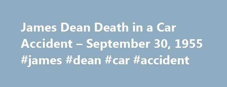James Dean Death in a Car Accident – September 30, 1955 #james #dean #car #accident http://alaska.remmont.com/james-dean-death-in-a-car-accident-september-30-1955-james-dean-car-accident/  # James Dean Death in a Car Accident Updated April 07, 2017 On September 30, 1955, actor James Dean was driving his brand new Porsche 550 Spyder to an auto rally in Salinas, California when he was involved in a head-on collision with a 1950 Ford Tutor. James Dean, only 24 years old, died in the crash…
