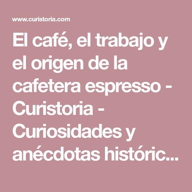 El café, el trabajo y el origen de la cafetera espresso - Curistoria - Curiosidades y anécdotas históricas #Curistoria