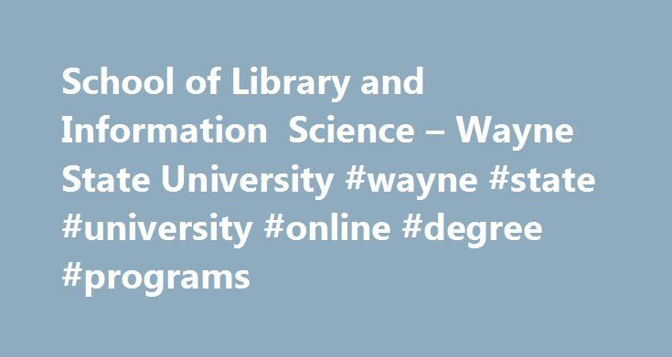 School of Library and Information Science – Wayne State University #wayne #state #university #online #degree #programs http://cameroon.remmont.com/school-of-library-and-information-science-wayne-state-university-wayne-state-university-online-degree-programs/  # Degree Programs | Graduate Certificates The School of Library and Information Science offers seven specialized programs: The School offers 2 Master's Degree options: The Master of Library and Information Science degree prepares…
