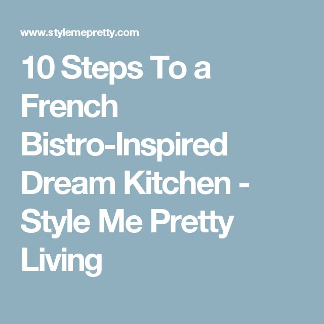 10 Steps To a French Bistro-Inspired Dream Kitchen - Style Me Pretty Living