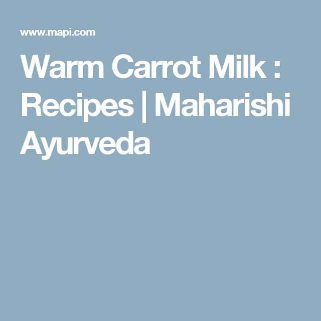 "Warm Carrot Milk : Recipes | Maharishi Ayurveda; Balance Vata with Carrot Milk (""In our house, this was a favored breakfast during the transition from winter to spring, and could be supper or dinner with the addition of quinoa or amaranth"")"