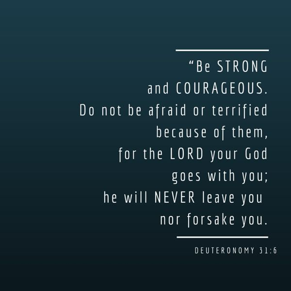 15. Be strong and courageous. Do not be afraid or terrified because of them, for the LORD your God goes with you; he will never leave you nor forsake you. – Deuteronomy 31:6