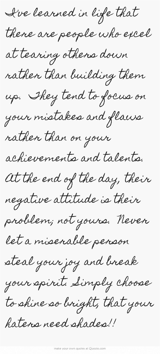 I've learned in life that there are people who excel at tearing others down rather than building them up. They tend to focus on your mistakes and flaws rather than on your achievements and talents. At the end of the day, their negative attitude is their problem; not yours. Never let a miserable person steal your joy and break your spirit. Simply choose to shine so bright, that your haters need shades!!