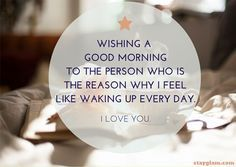 Wishing a good morning to the person who is the reason why I feel like waking up every day.