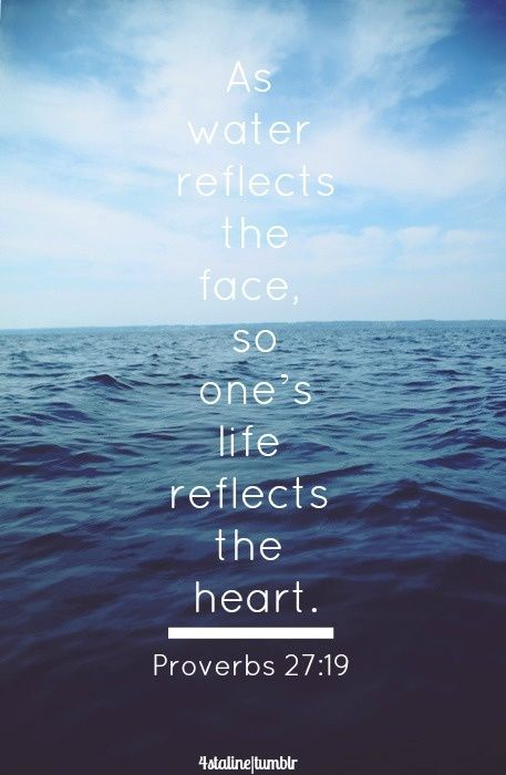 As water reflects the face, so one's life reflects the heart. Words to live by: proverbs 27:19