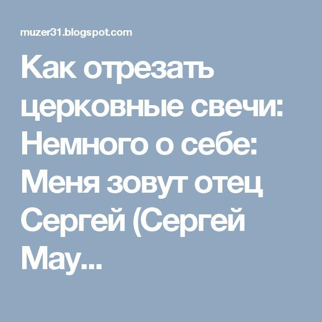 Как отрезать церковные свечи: Немного о себе: Меня зовут отец Сергей (Сергей Мау...
