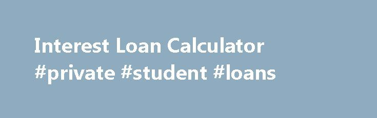 Interest Loan Calculator #private #student #loans http://nef2.com/interest-loan-calculator-private-student-loans/  #loan interest calculator # These refinancing options are meant to conserve the individuals trying Interest loan calculator to find fast tax assistance. These loans are designed to accomplish crisis demands. It's very typical to concern yourself with how you're going to adapt your funds and meet up with your coming expenditures inside the thirty days...