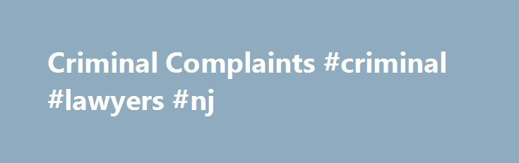 Criminal Complaints #criminal #lawyers #nj http://swaziland.nef2.com/criminal-complaints-criminal-lawyers-nj/  # Criminal Complaints Criminal cases normally start with an arrest. But not always, and not all arrests result in criminal cases. Most of the time, what really gets a case going is the filing of an official document with the court often called a complaint. Complaints serve at least a couple purposes: providing some kind of showing that the government has a legitimate reason to…