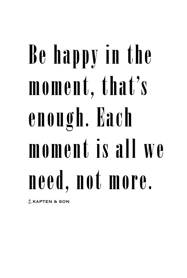 be happy in the moment, that's enough. each moment is all we need, not more. | quote