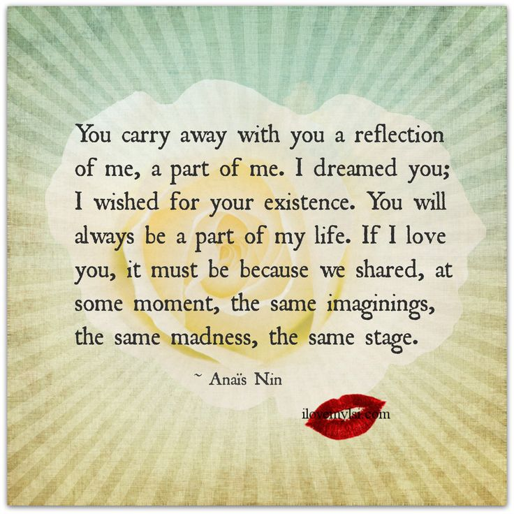 You carry away with you a reflection of me, a part of me. I dreamed you; I wished for your existence. You will always be... ~ Anais Nin