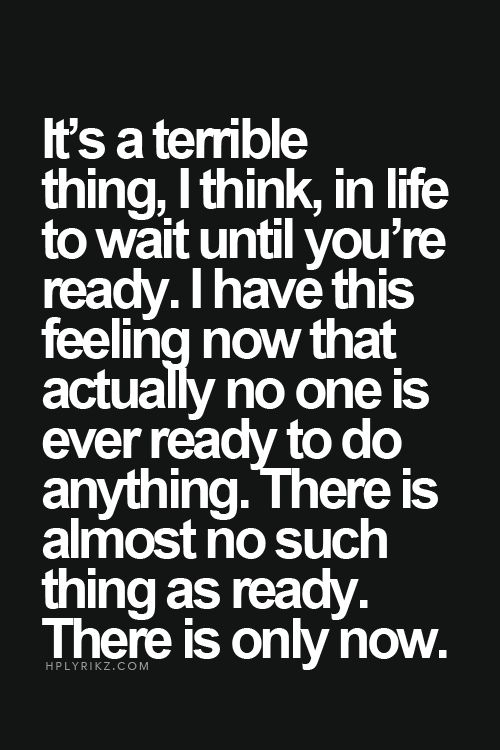 There is no such thing as ready. There is only now.