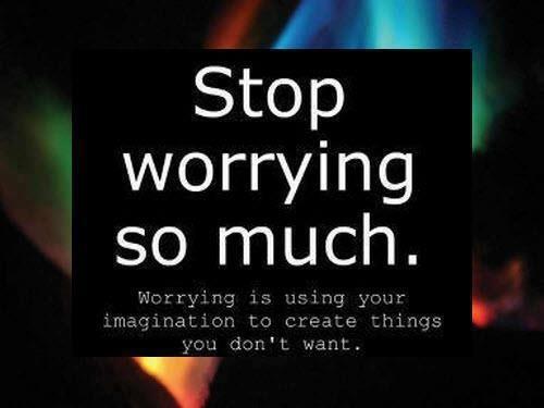 """""""Pare de preocupar tanto. Se preocupar é usar a sua imaginação para criar coisas que você não deseja."""""""