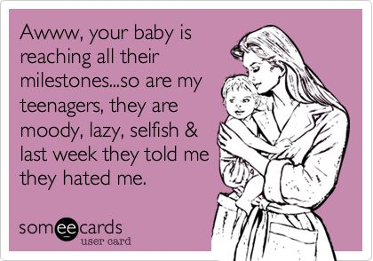 Awww, your baby is reaching all their milestones...so are my teenagers, they are moody, lazy, selfish & last week they told me they hated me.