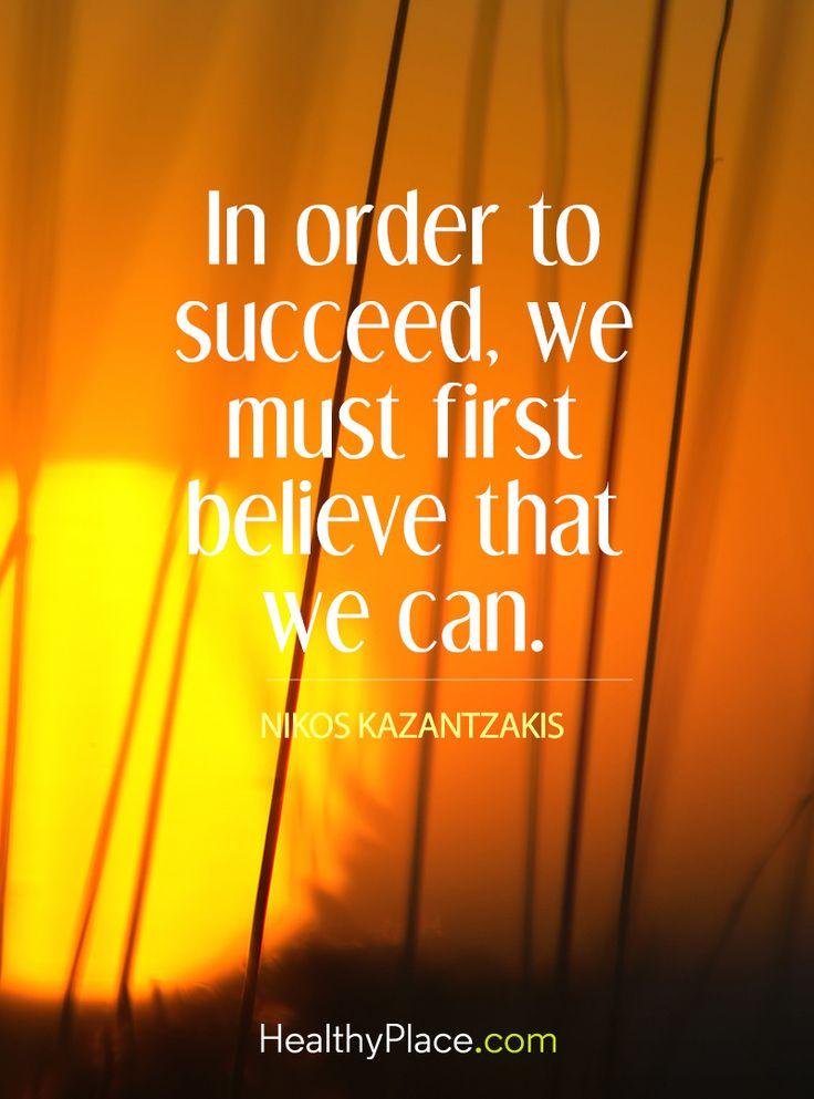Positive Quote: In order to succeed, we must first believe that we must first believe that we can - Nikos Kazantzakis. www.HealthyPlace.com