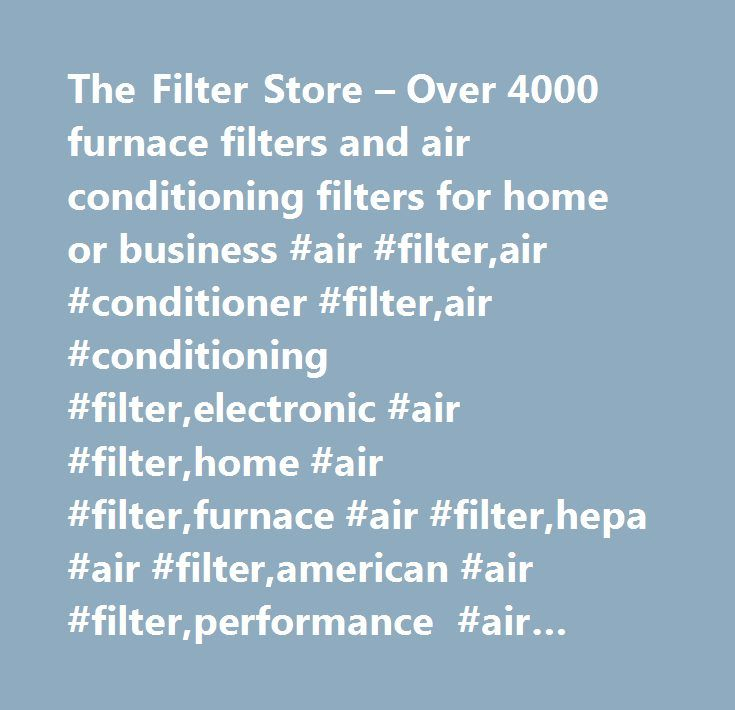 The Filter Store – Over 4000 furnace filters and air conditioning filters for home or business #air #filter,air #conditioner #filter,air #conditioning #filter,electronic #air #filter,home #air #filter,furnace #air #filter,hepa #air #filter,american #air #filter,performance #air #filter,allergy #free #air #filter,hvac #air #filter,replacement #air #filter,permanent #air #filter,custom #air #filter,charcoal #air #filter,house #air #filter…