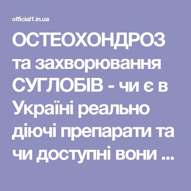 ОСТЕОХОНДРОЗ та захворювання СУГЛОБІВ - чи є в Україні реально діючі препарати та чи доступні вони простим українцям?