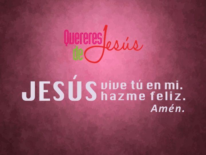 JESÚS vive tú en mi. JESÚS hazme feliz. Amén #QuereresdeJesús