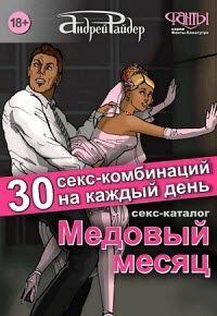 Андрей Райдер - Медовый месяц. 30 секс-комбинаций на каждый день. Секс каталог для влюбленных парочек, желающих месяц предаваться страсти