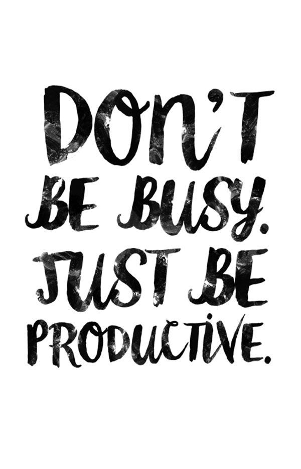 Don't be busy. Be productive, disciplined and, if at all possible, laughing.