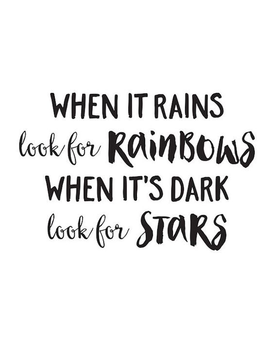 "There is always a light in the darkness and hope when it seems hopeless. | ""When it rains look for rainbows and when it's dark look for stars."""