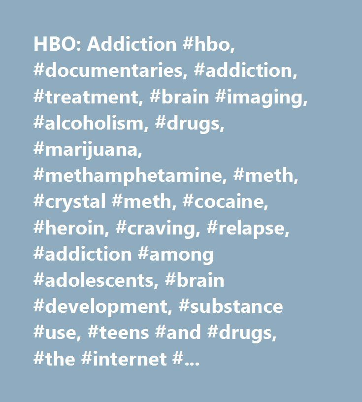 HBO: Addiction #hbo, #documentaries, #addiction, #treatment, #brain #imaging, #alcoholism, #drugs, #marijuana, #methamphetamine, #meth, #crystal #meth, #cocaine, #heroin, #craving, #relapse, #addiction #among #adolescents, #brain #development, #substance #use, #teens #and #drugs, #the #internet #and #illicit #drugs, #drug #abuse, #drug #dependence, #co-occurring #disorders, #detox, #science #of #addiction, #alcoholics #anonymous, #aa, #withdrawal, #alcohol #addiction, #opioid #addiction…