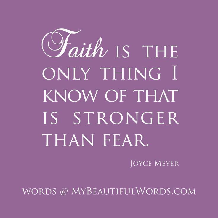 Faith is the only thing I know of that is stronger than fear. ~Joyce Meyer