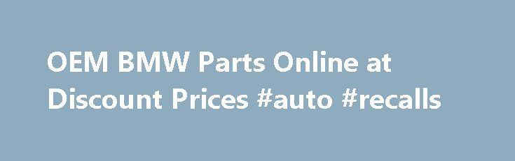 OEM BMW Parts Online at Discount Prices #auto #recalls http://auto-car.remmont.com/oem-bmw-parts-online-at-discount-prices-auto-recalls/  #discount auto parts online # Welcome to BMWPartSupply.com We offer highly reliable, top […]