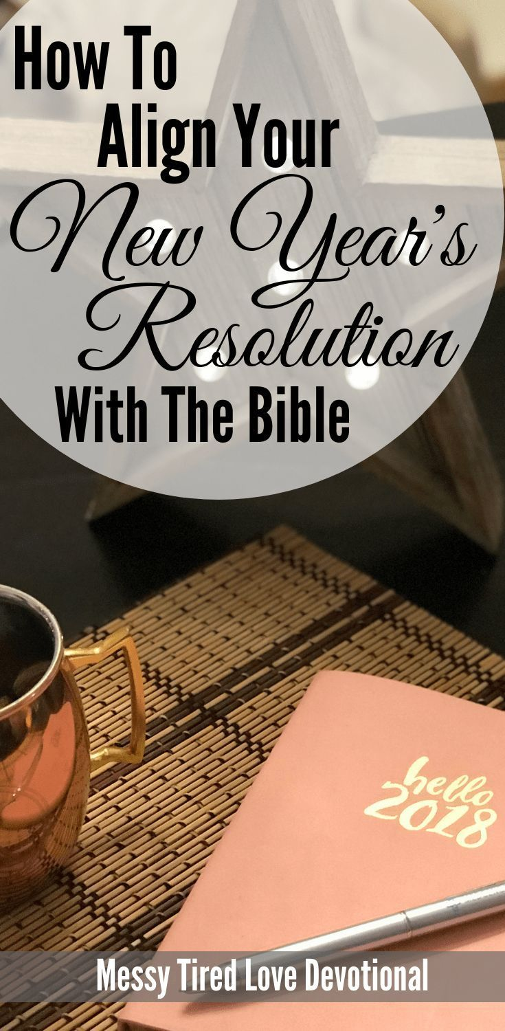 How To Align Your New Year S Resolutions With The Bible Messy Tired Love New Year Devotions Christian Resolutions New Years Prayer
