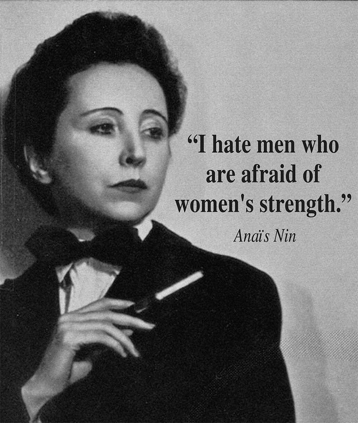 I hate men who are afraid of women's strength. - Anais Nin   .... /Women Writers