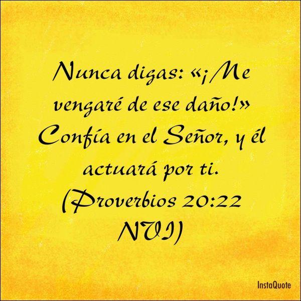 Nunca digas: «¡Me vengaré de ese daño!» Confía en el Señor, y él actuará por ti. (Proverbios 20:22 NVI)
