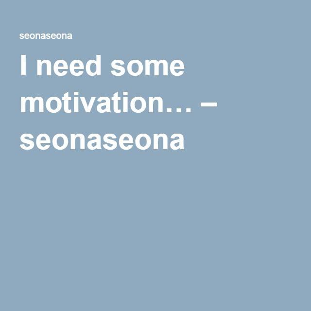 I need some motivation… – seonaseona