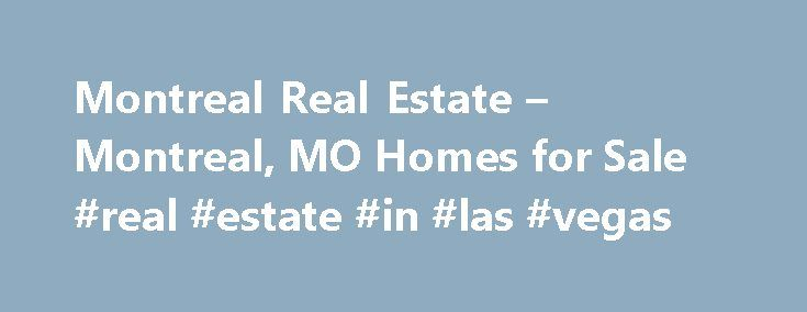 Montreal Real Estate – Montreal, MO Homes for Sale #real #estate #in #las #vegas http://real-estate.remmont.com/montreal-real-estate-montreal-mo-homes-for-sale-real-estate-in-las-vegas/  #montreal real estate # Homes for Sale Search Results – Sorted by New Listings Why are there multiple listings for a home? realtor.com displays home listings from more than 900 Multiple Listing Services (MLS) across the U.S. most updated every 15 minutes. A home may be listed by the same Brokerage for sale…