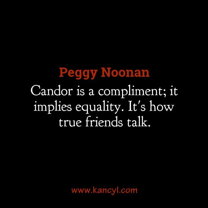"""Candor is a compliment; it implies equality. It's how true friends talk."", Peggy Noonan"