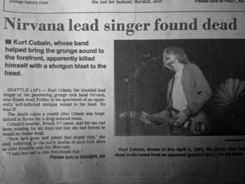 Kurt kararlıydı,ruhu çok yara almıştı ve bu dünyada Nirvana'ya ulaşamazdı.5 Nisan 1994'te Cobain son iğnesini yaptı,intihar mektubunu yazdı ve ilk gitarını almasına yarayan bir tüfek şimdi yüzünü tanınmayacak hale getirmek için çenesine daylı duruyordu....tetiği çekti ve Nirvana (Kurt'a göre)  Yüzü tanınmayacak hale gelmişti,cesedi 8 Nisanda Gary Smith adlı bir elektrikçi buldu.