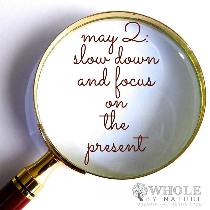 May 2: Slow down and focus on the present