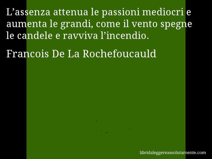 Aforisma di Francois De La Rochefoucauld , L'assenza attenua le passioni mediocri e aumenta le grandi, come il vento spegne le candele e ravviva l'incendio.