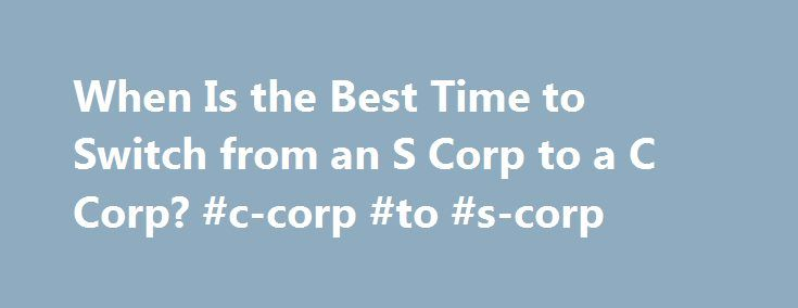 When Is the Best Time to Switch from an S Corp to a C Corp? #c-corp #to #s-corp http://ghana.remmont.com/when-is-the-best-time-to-switch-from-an-s-corp-to-a-c-corp-c-corp-to-s-corp/  # When Is the Best Time to Switch from an S Corp to a C Corp? Conventional wisdom states that it's nearly always better to operate your business as a pass-through entity, such as an S corporation, rather than as a regular C corporation. Many small business owners elect S corporation status after forming their…