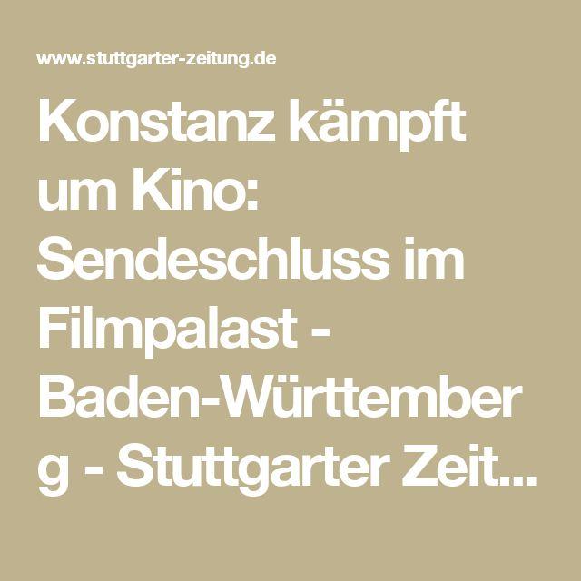 Konstanz kämpft um Kino: Sendeschluss im Filmpalast - Baden-Württemberg - Stuttgarter Zeitung