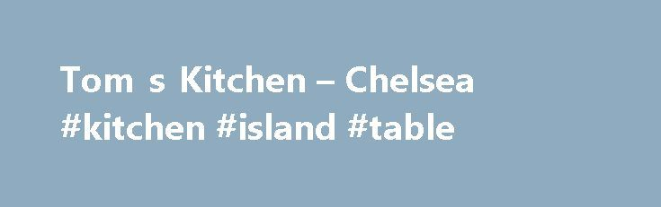 Tom s Kitchen – Chelsea #kitchen #island #table http://kitchens.nef2.com/tom-s-kitchen-chelsea-kitchen-island-table/  #toms kitchen # OpenTable OpenTable Tom's Kitchen – Chelsea Tom's Kitchen Chelsea is a modern British brasserie serving comfort food favourites in a relaxed and informal environment, from breakfast to dinner, seven days a week. Tom's Kitchen uses the very best seasonal and locally sourced ingredients wherever possible. The a la carte menu serves British favourites and comfort…