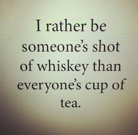 I'm not everyone's cup of tea but that's ok long as I'm someone's shot of whiskey