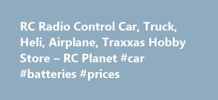 RC Radio Control Car, Truck, Heli, Airplane, Traxxas Hobby Store – RC Planet #car #batteries #prices http://uk.remmont.com/rc-radio-control-car-truck-heli-airplane-traxxas-hobby-store-rc-planet-car-batteries-prices/  #rc cars # Welcome to RC Planet s Online Hobby Superstore R/C Planet has been serving our customers for over 14 years with top brand names like Traxxas, HPI Racing, Team Associated, Losi, Spektrum, Axial, and hundreds more. It doesn t matter if you are into radio control cars…