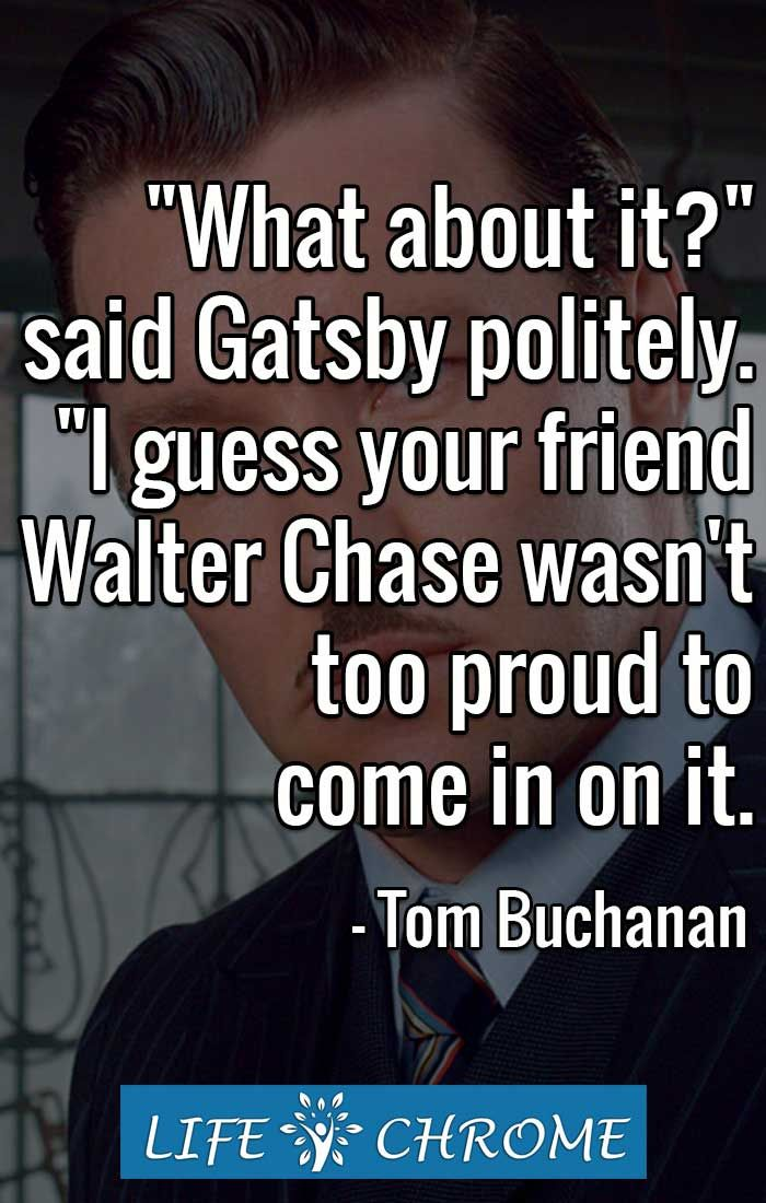 What about it?'' said Gatsby politely  ''I guess your friend