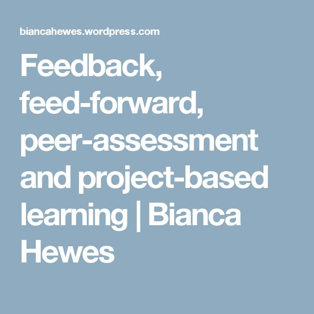 Feedback, feed-forward, peer-assessment and project-based learning   Bianca Hewes