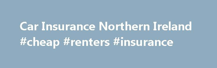Car Insurance Northern Ireland #cheap #renters #insurance http://insurance.remmont.com/car-insurance-northern-ireland-cheap-renters-insurance/  #cheap insurance car # Resources Related Information Why are Northern Ireland car insurance policies different? Car insurance works just the same in Northern Ireland as it does in England, Scotland and Wales, but can cost significantly more – which means it's vital to shop around for the best possible price on cover. In August 2011, […]The post Car…
