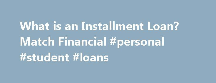 What is an Installment Loan? Match Financial #personal #student #loans http://loan-credit.nef2.com/what-is-an-installment-loan-match-financial-personal-student-loans/  #installment payday loans # What is an Installment Loan? Quick cash intended for use during a short-term financial crisis, which is repaid from your next paycheck. 3 Get Cash What is an Installment Loan, and Reasons why youwouldwant one What is an installment loan? In short, it s a small amount of quick cash intended for use…