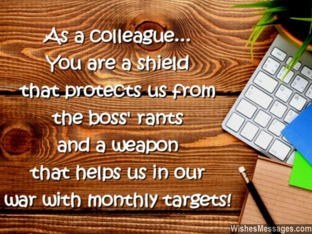 As a colleague, you are a shield that protects us from the boss' rants and a weapon that helps us in our war with monthly targets. via WishesMessages.com