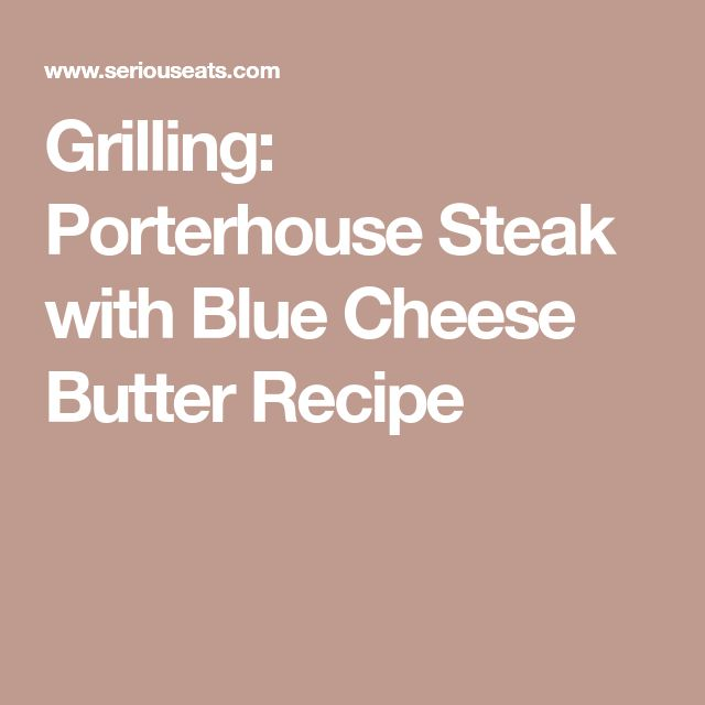 Grilling: Porterhouse Steak with Blue Cheese Butter Recipe