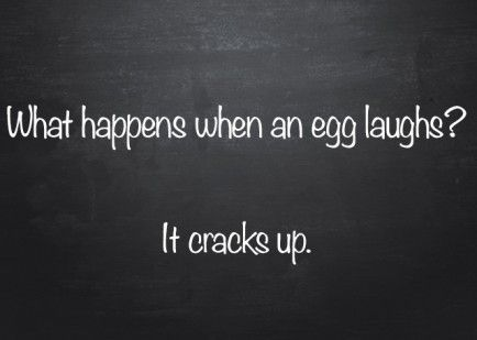 Q: What happens when an egg laughs? A: It cracks up.   I had to put this because I'm OBSESSED with puns!!  They're the funniest jokes ever!!